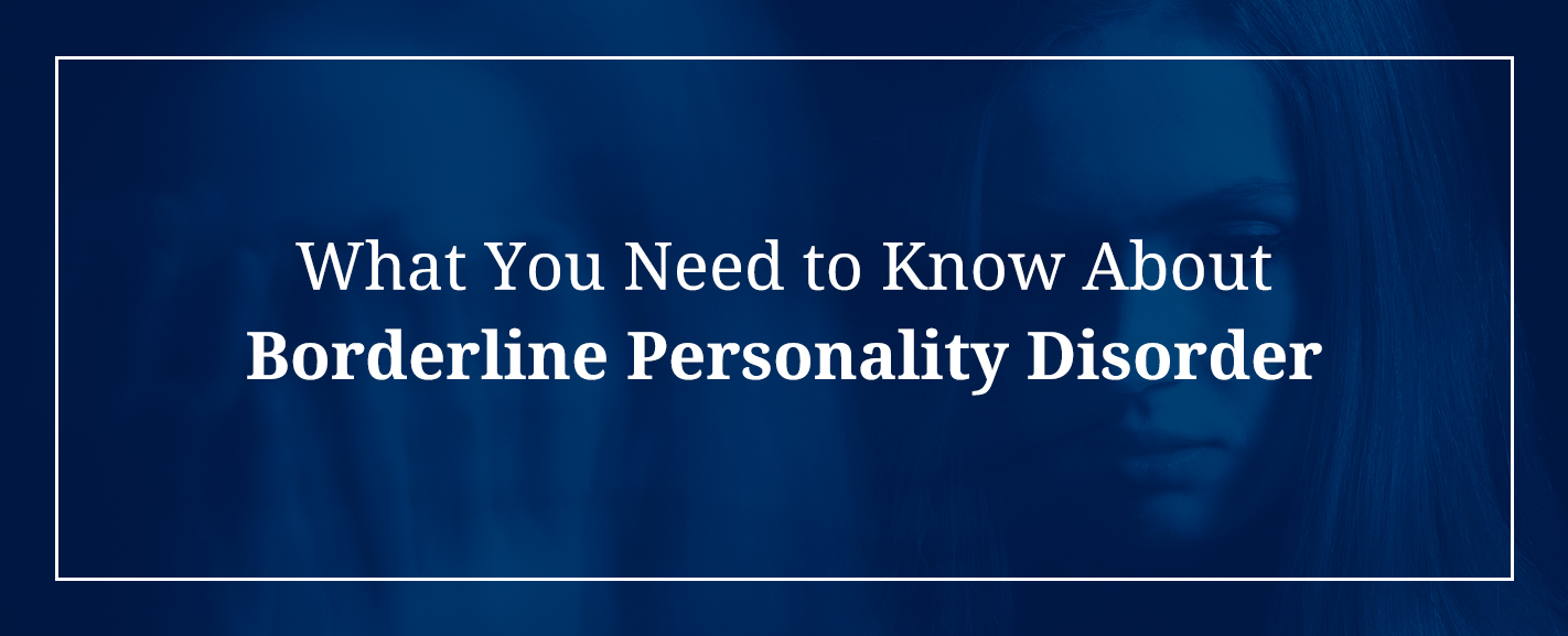 What You Need to Know About Borderline Personality Disorder